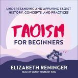Taoism for Beginners Understanding and Applying Taoist History, Concepts, and Practices, Elizabeth Reninger