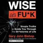 Wise as Fu*k Simple Truths to Guide You Through the Sh*tstorms of Life, Gary John Bishop