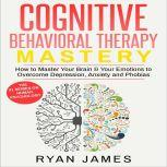 Cognitive Behavioral Therapy Mastery- How to Master Your Brain & Your Emotions to Overcome Depression, Anxiety and Phobias, Ryan James