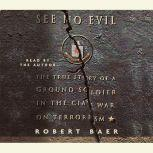 See No Evil The True Story of a Ground Soldier in the CIA's War on Terrorism, Robert Baer