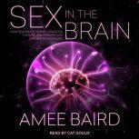 Sex in the Brain How Seizures, Strokes, Dementia, Tumors, and Trauma Can Change Your Sex Life, Amee Baird