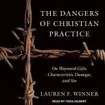 The Dangers of Christian Practice On Wayward Gifts, Characteristic Damage, and Sin, Lauren F. Winner