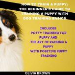 How to Train a Puppy: The Beginner's Guide to Training a Puppy with Dog Training Basics Includes Potty Training for Puppy and The Art of Raising a Puppy with Positive Puppy Training