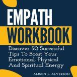 EMPATH WORKBOOK Discover 50 Successful Tips To Boost Your Emotional, Physical And Spiritual Energy, Alison L. Alverson