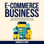 E-COMMERCE BUSINESS LEARN HOW TO MAKE A PASSIVE INCOME SELLING THROUGH SHOPIFY, AMAZON FBA AND SOCIAL MEDIA, Warren Ellison
