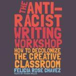The Anti-Racist Writing Workshop How to Decolonize the Creative Classroom, Felicia Rose Chavez