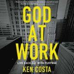 God at Work Live Each Day with Purpose, Ken Costa