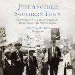Just Another Southern Town Mary Church Terrell and the Struggle for Racial Justice in the Nation's Capital, Joan Quigley