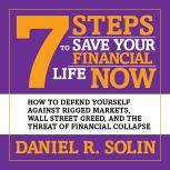 7 Steps to Save Your Financial Life Now How to Defend Yourself Against Rigged Markets, Wall Street Greed, and the Threat of Financial Collapse, Daniel R. Solin