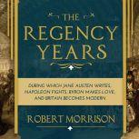 The Regency Years During Which Jane Austen Writes, Napoleon Fights, Byron Makes Love, and Britain Becomes Modern, Robert Morrison