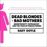 Dead Blondes and Bad Mothers Monstrosity, Patriarchy, and the Fear of Female Power, Sady Doyle
