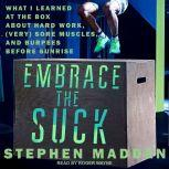 Embrace the Suck What I Learned at the Box About Hard Work, (Very) Sore Muscles, and Burpees Before Sunrise, Stephen Madden