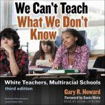 We Can't Teach What We Don't Know White Teachers, Multiracial Schools: Third Edition, Gary R. Howard