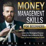 Money Management Skills for Beginners: Learn the Strategies Finance Experts Use to Become Rich - Even if You're Drowning in Debt, Ross Wells