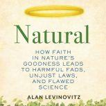 Natural How Faith in Nature's Goodness Leads to Harmful Fads, Unjust Laws, and Flawed Science, Alan Levinovitz