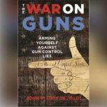 The War on Guns Arming Yourself against Gun Control Lies, John R. Lott Jr., PhD