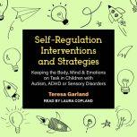 Self-Regulation Interventions and Strategies Keeping the Body, Mind & Emotions on Task in Children with Autism, ADHD or Sensory Disorders, Teresa Garland