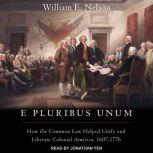E Pluribus Unum How the Common Law Helped Unify and Liberate Colonial America, 1607-1776, William E. Nelson