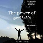 The Power of Good Habits: How to Change Yourself in Easy Steps and Feel Great, Alex Canny
