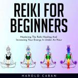 REIKI FOR BEGINNERS : Mastering The Reiki Healing And Increasing Your Energy In Under An Hour, harold caban