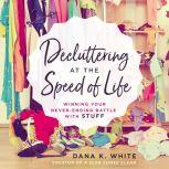 Decluttering at the Speed of Life Winning Your Never-Ending Battle with Stuff, Thomas Nelson