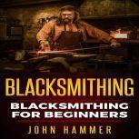 Blacksmithing Blacksmithing For Beginners, John Hammer