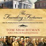 The Founding Fortunes How the Wealthy Paid for and Profited from America's Revolution, Tom Shachtman