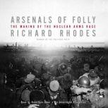 Arsenals of Folly The Making of the Nuclear Arms Race, Richard Rhodes
