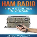 Ham Radio: from Beginner to Badass (Ham Radio, ARRL, ARRL exam, Ham Radio Licence), Greg Molloy