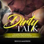 Dirty Talk The Hottest Dirty Talk Examples. Overcome Your Taboo and Shyness. Driving Your Partner Crazy and Improve your Sex Life Forever, Rocco Manfredi