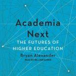 Academia Next The Futures of Higher Education, Bryan Alexander