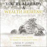 You're Already a Wealth Heiress! Now Think and Act Like One 6 Practical Steps to Make It a Reality Now, Linda P. Jones