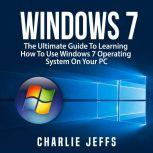 Windows 7: The Ultimate Guide To Learning How To Use Windows 7 Operating System On Your PC, Charlie Jeffs