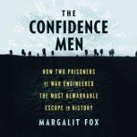 The Confidence Men How Two Prisoners of War Engineered the Most Remarkable Escape in History, Margalit Fox