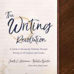The Writing Revolution A Guide to Advancing Thinking Through Writing in All Subjects and Grades, Judith C. Hochman