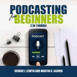 Podcasting for Beginners Bundle: 2 in 1 Bundle, Podcast and Podcasting, George J. Lewyn and Martin C. Glover