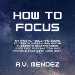 How to Focus: 54 Habits, Tools and Ideas to Create Superhuman Focus, Eliminate Distractions, Stop Procrastination and Achieve More With Less Work, A.V. Mendez