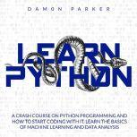 Learn Python A Crash Course On Python Programming and How To Start Coding With It. Learn The Basics Of Machine Learning and Data Analysis, Damon Parker