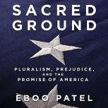 Sacred Ground Pluralism, Prejudice, and the Promise of America, Eboo Patel