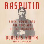 Rasputin Faith, Power, and the Twilight of the Romanovs, Douglas Smith
