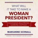 What Will It Take to Make a Woman President? Conversations about Women, Leadership, and Power, Marianne Schnall