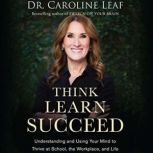 Think, Learn, Succeed Understanding and Using Your Mind to Thrive at School, the Workplace, and Life, Dr. Caroline Leaf