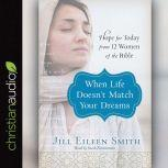 When Life Doesn't Match Your Dreams Hope for Today from 12 Women of the Bible, Jill Eileen Smith