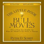 The Little Book of Bull Moves (Updated and Expanded) How to Keep Your Portfolio Up When the Market is Up, Down, or Sideways, Peter D. Schiff
