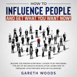 How to Influence People and Get What You Want Now Become The Person Everybody Listens to by Mastering the Art of Influence & Manipulation. Learn How to Persuade Your Partner, Boss or Colleagues, Gareth Woods