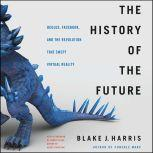 The History of the Future Oculus, Facebook, and the Revolution That Swept Virtual Reality, Blake J. Harris
