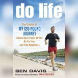 """Do Life The Creator of """"My 120-Pound Journey"""" Shows How to Run Better, Go Farther, and Find Happiness, Ben Davis"""