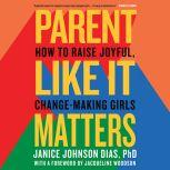 Parent Like It Matters How to Raise Joyful, Change-Making Girls, Janice Johnson Dias, PhD