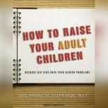 How to Raise Your Adult Children Because Big Kids Have Even Bigger Problems, Susan Ende