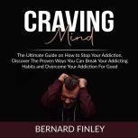 Craving Mind: The Ultimate Guide on How to Stop Your Addiction, Discover The Proven Ways You Can Break Your Addicting Habits and Overcome Your Addiction For Good, Bernard Finley
